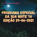 PROGRAMA ESPECIAL DA SUA NOITE-74 EDIÇAO 29-06-2021