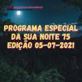 PROGRAMA ESPECIAL DA SUA NOITE-75 EDIÇAO 05-07-2021