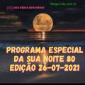 PROGRAMA ESPECIAL DA SUA NOITE-80 EDIÇAO 26-07-2021
