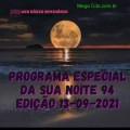 PROGRAMA ESPECIAL DA SUA NOITE-94 EDIÇAO 13-09-2021