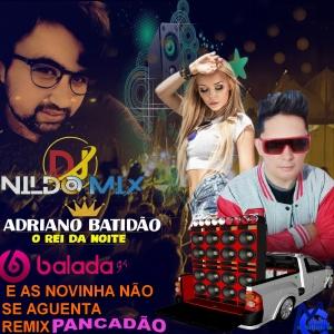 ADRIANO BATIDÃO O REI DA NOITE E AS NOVINHA NÃO SE AGUENTA REMIX PANCADÃO DJ NILDO MIX